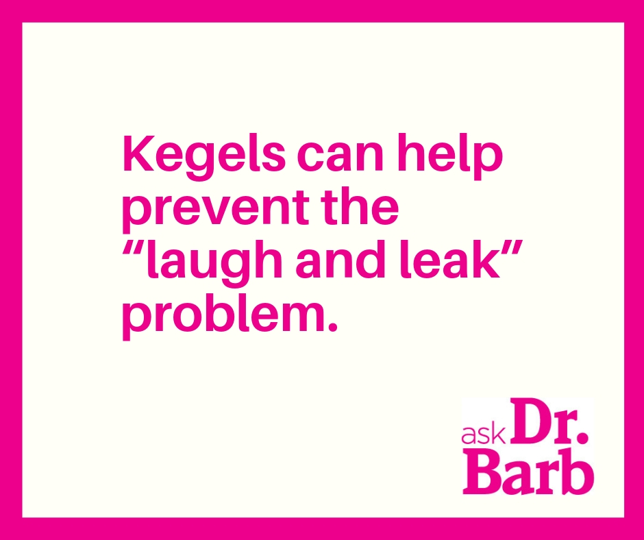 "Kegels can help prevent the ""laugh and leak"" problem."