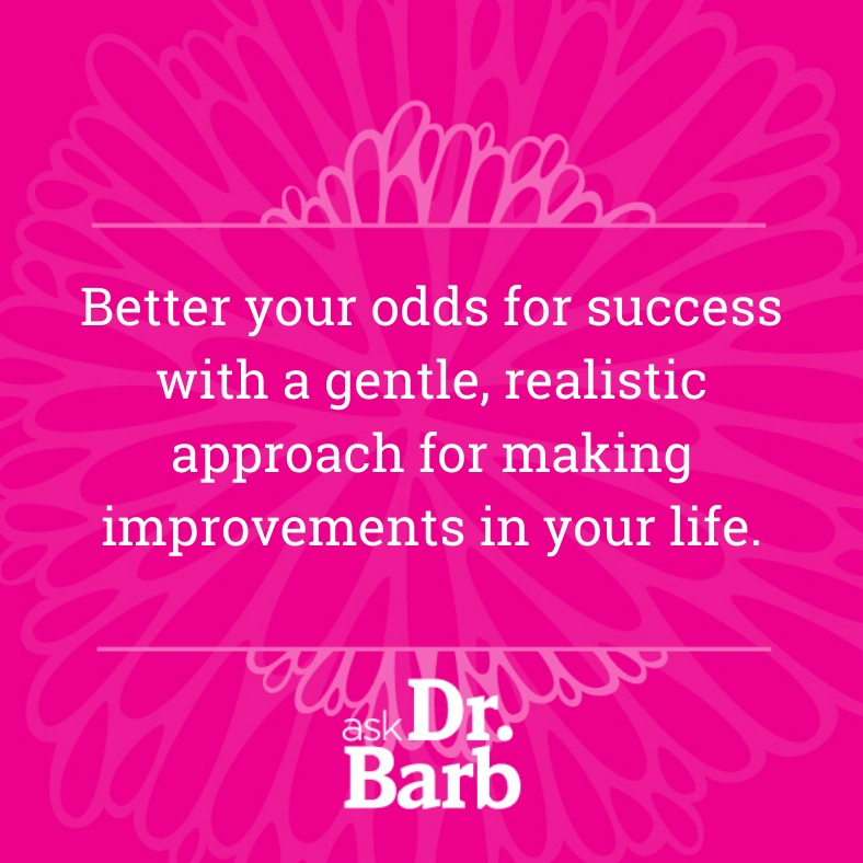 Better your odds for success with a gentle, realistic approach for making improvements in your life.