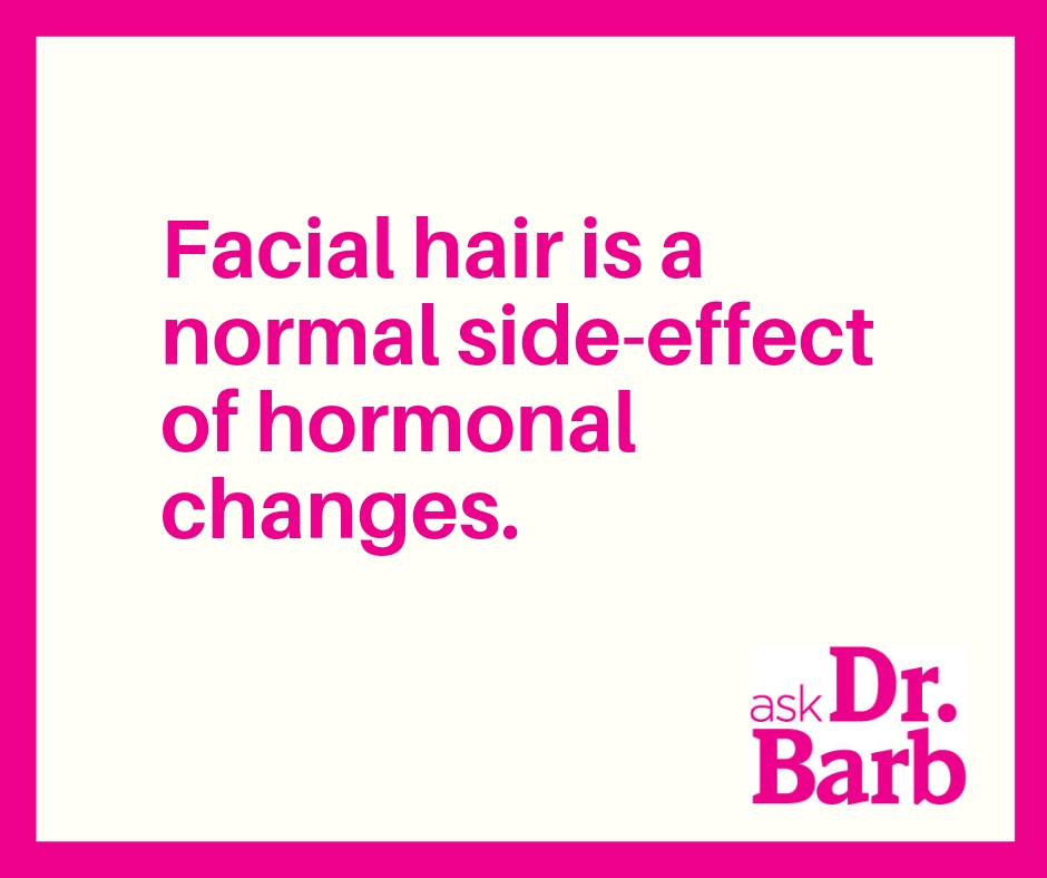 Facial hair is a normal side-effect of hormonal changes.