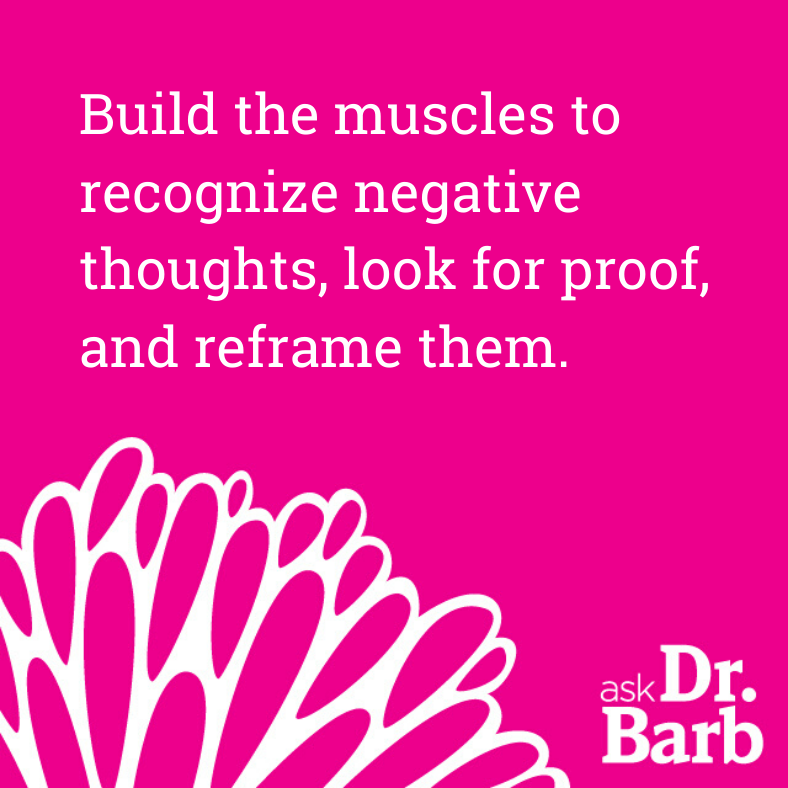 Build the muscles to recognize negative thoughts, look for proof and reframe them.