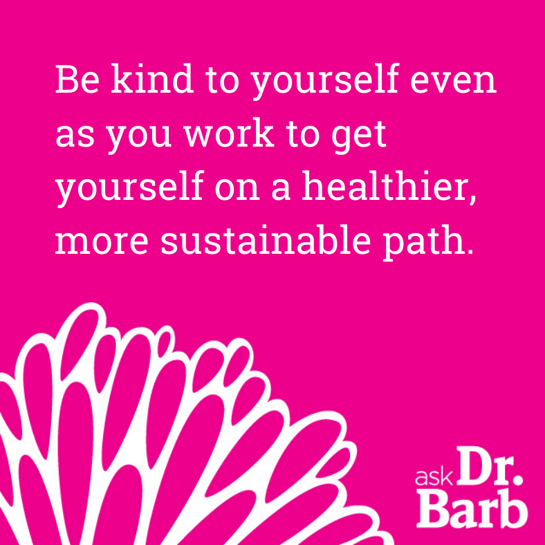 Be kind to yourself even as you work to get yourself on a healthier, more sustainable path.