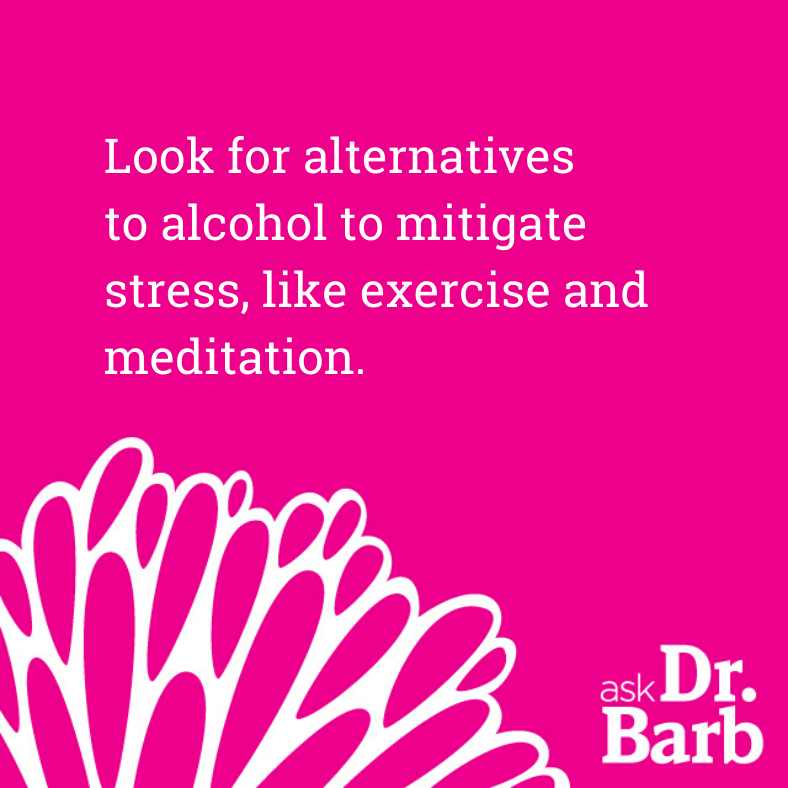 Look for alternatives to alcohol to mitigate stress, like exercise and meditation.
