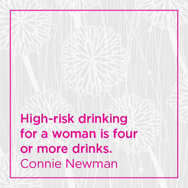High risk drinking for a woman is four or more drinks. Link to podcast episode with expert, Dr Connie Newman.