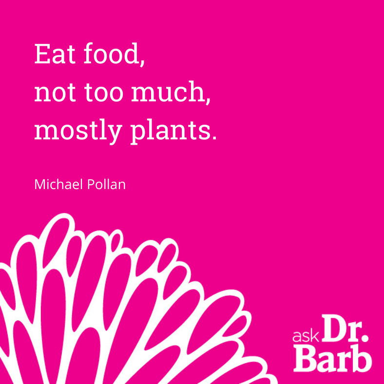 Eat food, not too much, mostly plants. -Michael Pollan
