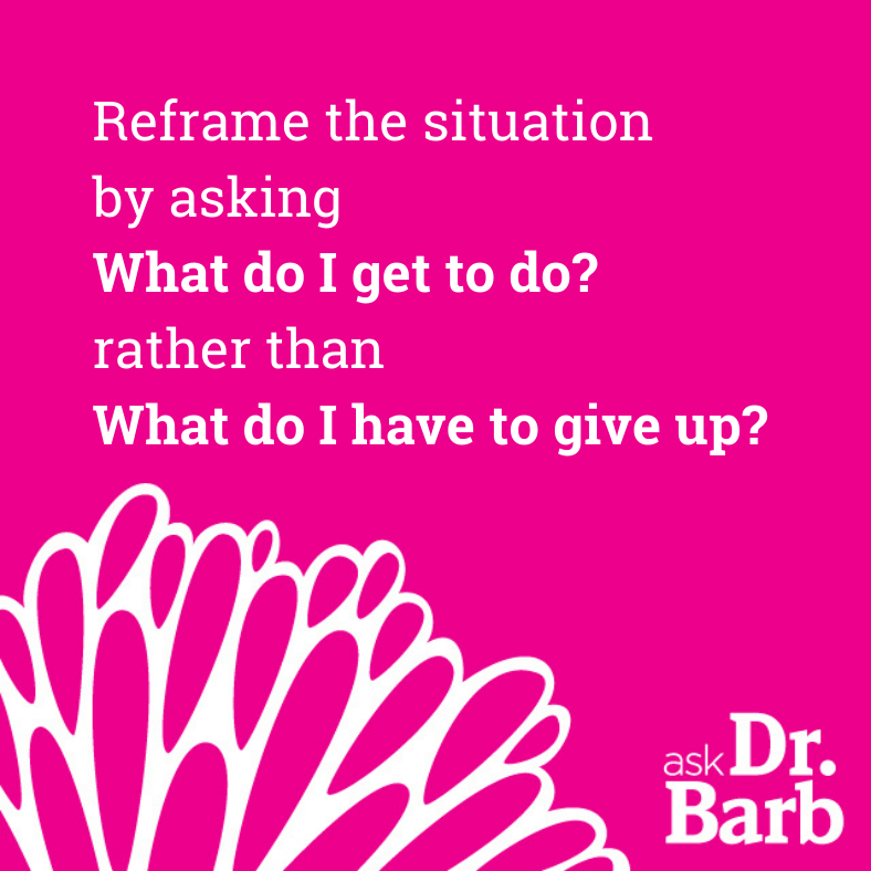 Reframe the situation by asking What do I get to do? rather than What do I have to give up?