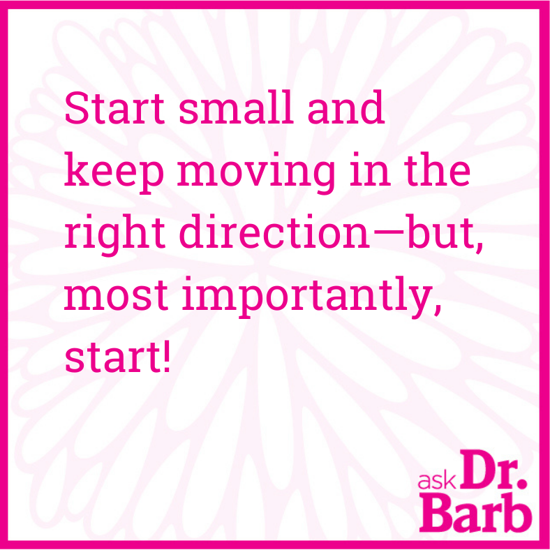 Start small and keep moving in the right direction-but, most importantly, start!