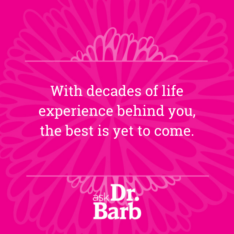 With decades of life experience behind you, the best is yet to come.