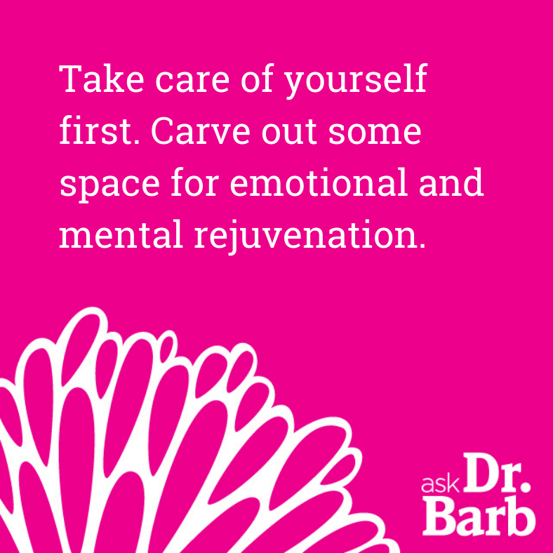 Take care of yourself first. Carve out some space for emotional and mental rejuvenation.